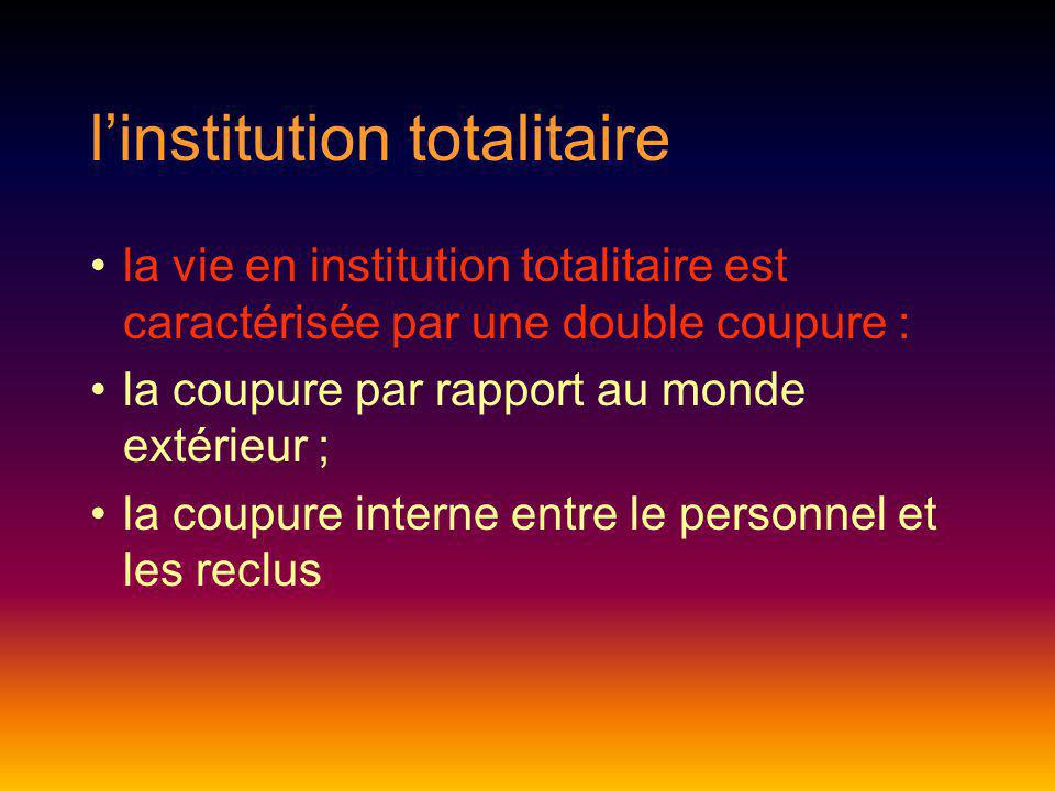 linstitution totalitaire la vie en institution totalitaire est caractérisée par une double coupure : la coupure par rapport au monde extérieur ; la co