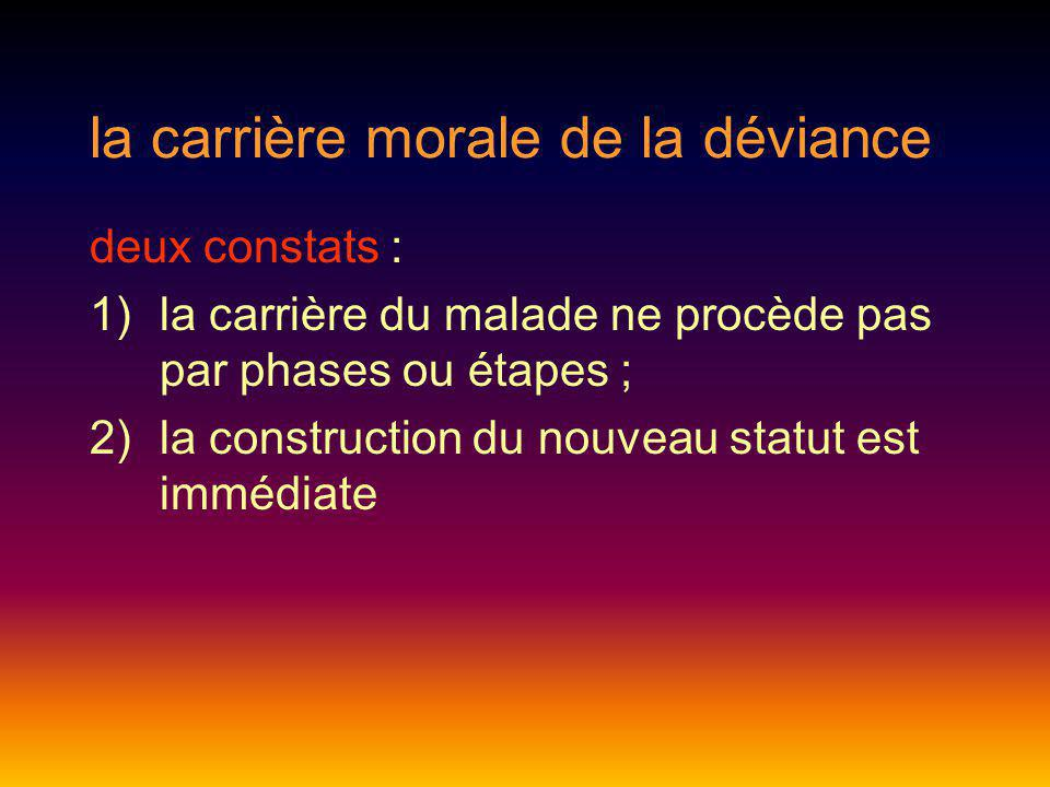 la carrière morale de la déviance deux constats : 1)la carrière du malade ne procède pas par phases ou étapes ; 2)la construction du nouveau statut es