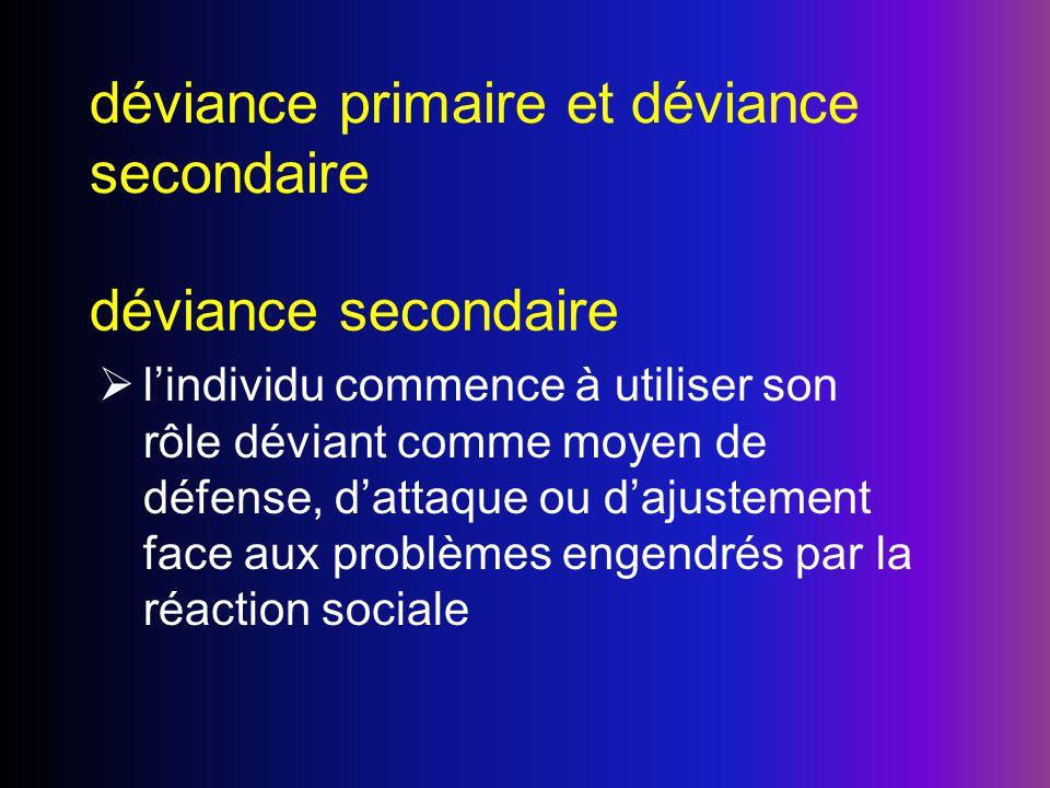 déviance primaire et déviance secondaire déviance secondaire lindividu commence à utiliser son rôle déviant comme moyen de défense, dattaque ou dajust