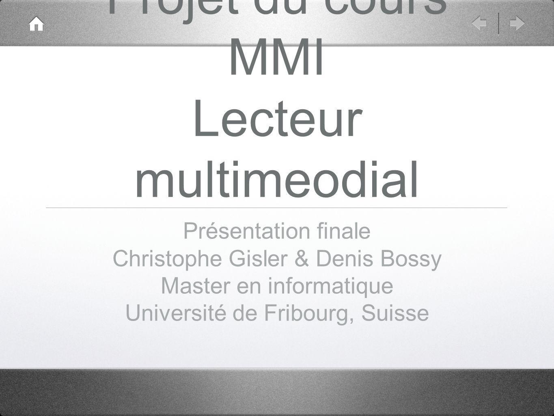 Projet du cours MMI Lecteur multimeodial Présentation finale Christophe Gisler & Denis Bossy Master en informatique Université de Fribourg, Suisse