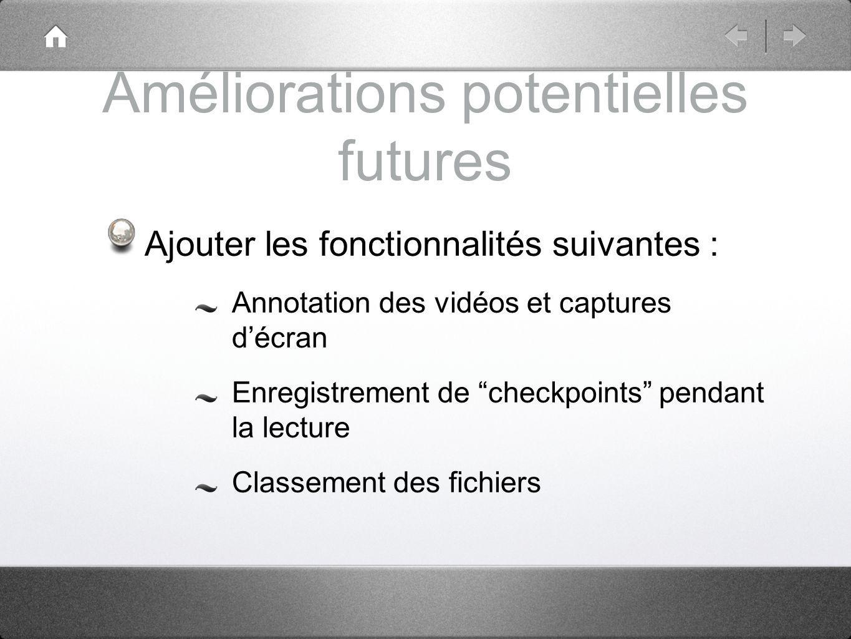 Améliorations potentielles futures Ajouter les fonctionnalités suivantes : Annotation des vidéos et captures décran Enregistrement de checkpoints pendant la lecture Classement des fichiers