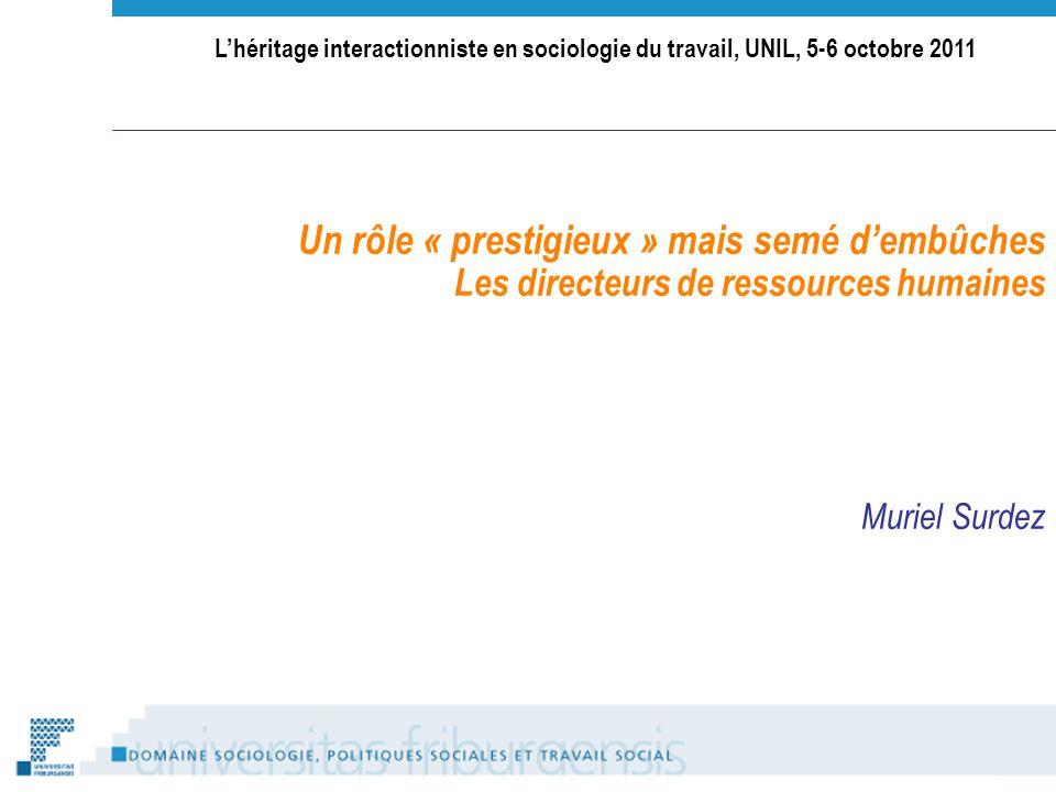Lhéritage interactionniste en sociologie du travail, UNIL, 5-6 octobre 2011 Un rôle « prestigieux » mais semé dembûches Les directeurs de ressources humaines Muriel Surdez