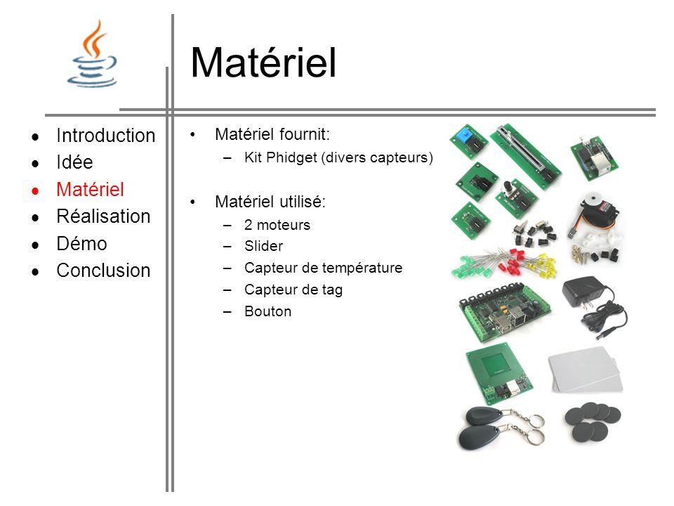 Matériel Matériel fournit: –Kit Phidget (divers capteurs) Matériel utilisé: –2 moteurs –Slider –Capteur de température –Capteur de tag –Bouton Introduction Idée Matériel Réalisation Démo Conclusion