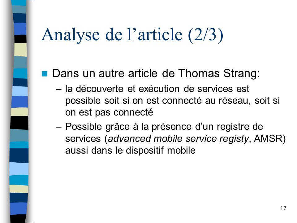 17 Analyse de larticle (2/3) Dans un autre article de Thomas Strang: –la découverte et exécution de services est possible soit si on est connecté au réseau, soit si on est pas connecté –Possible grâce à la présence dun registre de services (advanced mobile service registy, AMSR) aussi dans le dispositif mobile