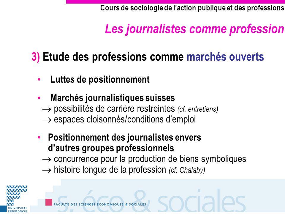 Les journalistes comme profession Cours de sociologie de laction publique et des professions 3) Etude des professions comme marchés ouverts Luttes de positionnement Marchés journalistiques suisses possibilités de carrière restreintes (cf.