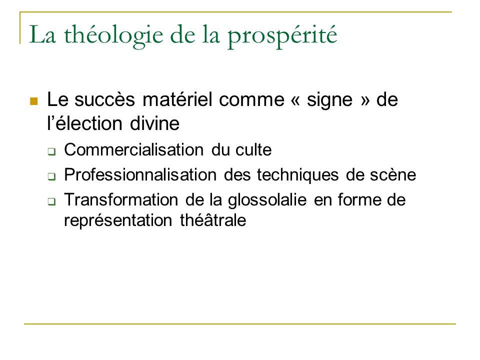La théologie de la prospérité Le succès matériel comme « signe » de lélection divine Commercialisation du culte Professionnalisation des techniques de scène Transformation de la glossolalie en forme de représentation théâtrale