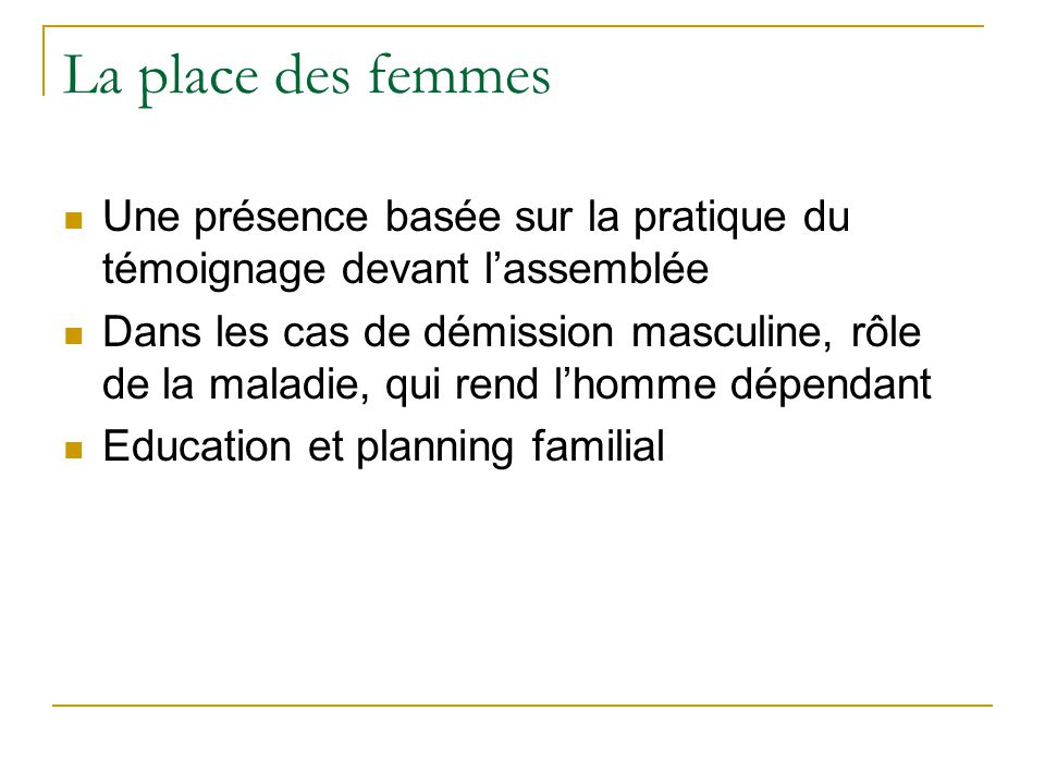 La place des femmes Une présence basée sur la pratique du témoignage devant lassemblée Dans les cas de démission masculine, rôle de la maladie, qui rend lhomme dépendant Education et planning familial