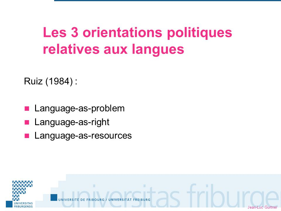 Jean-Luc Gurtner Les 3 orientations politiques relatives aux langues Ruiz (1984) : Language-as-problem Language-as-right Language-as-resources