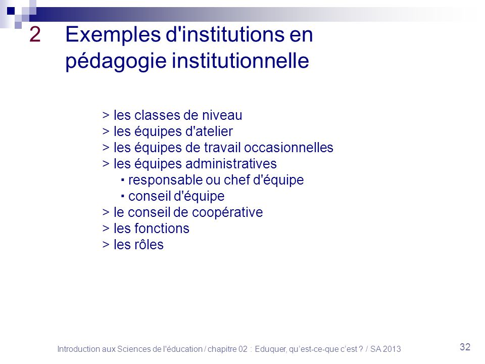 Introduction aux Sciences de l'éducation / chapitre 02 : Eduquer, quest-ce-que cest ? / SA 2013 32 2 Exemples d'institutions en pédagogie institutionn