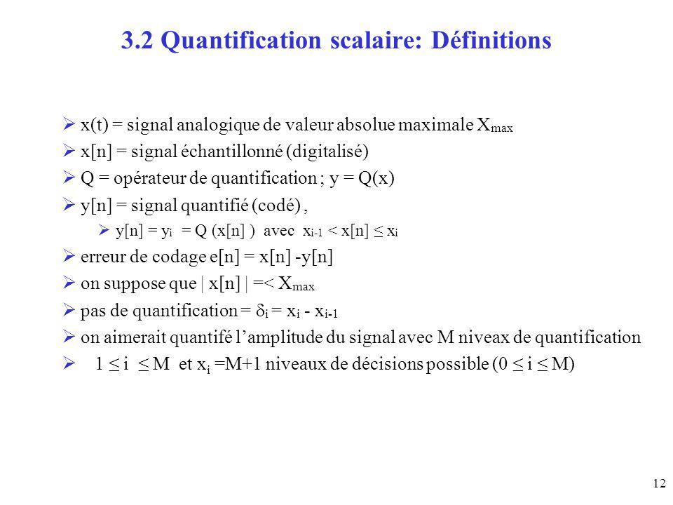 12 3.2 Quantification scalaire: Définitions x(t) = signal analogique de valeur absolue maximale X max x[n] = signal échantillonné (digitalisé) Q = opé