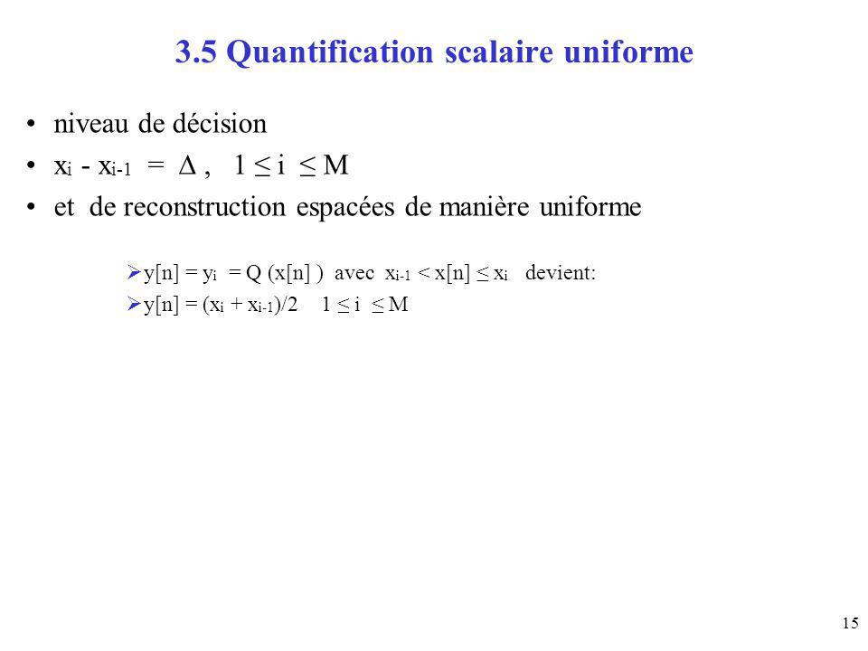 15 3.5 Quantification scalaire uniforme niveau de décision x i - x i-1 =, 1 i M et de reconstruction espacées de manière uniforme y[n] = y i = Q (x[n]