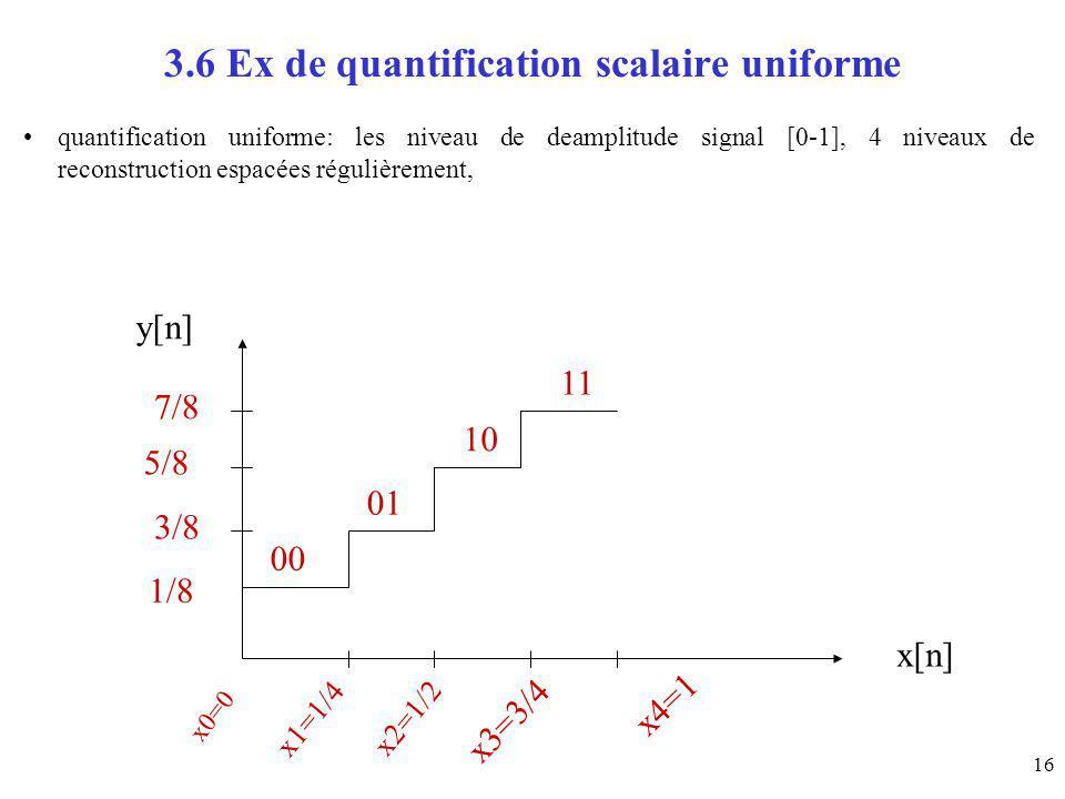 16 3.6 Ex de quantification scalaire uniforme quantification uniforme: les niveau de deamplitude signal [0-1], 4 niveaux de reconstruction espacées ré