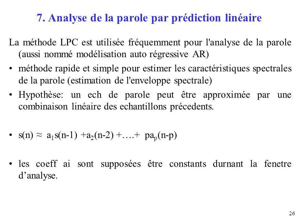 26 7. Analyse de la parole par prédiction linéaire La méthode LPC est utilisée fréquemment pour l'analyse de la parole (aussi nommé modélisation auto