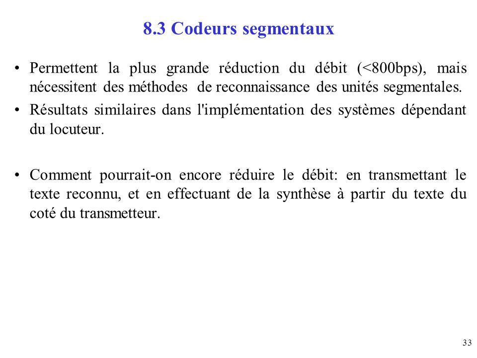 33 8.3 Codeurs segmentaux Permettent la plus grande réduction du débit (<800bps), mais nécessitent des méthodes de reconnaissance des unités segmental