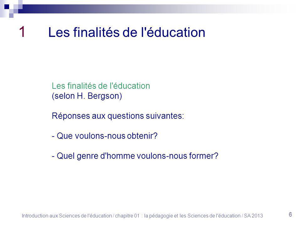 Introduction aux Sciences de l éducation / chapitre 01 : la pédagogie et les Sciences de l éducation / SA 2013 6 1 Les finalités de l éducation Les finalités de l éducation (selon H.