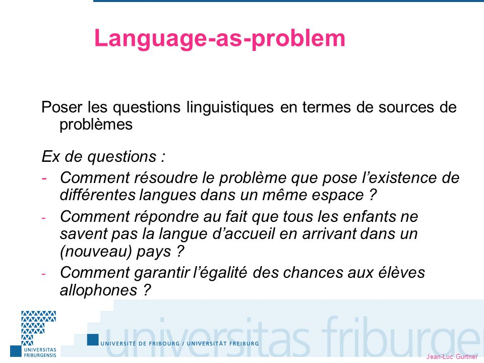 Jean-Luc Gurtner Language-as-problem Poser les questions linguistiques en termes de sources de problèmes Ex de questions : -Comment résoudre le problème que pose lexistence de différentes langues dans un même espace .