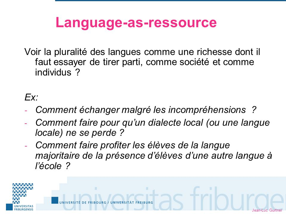 Jean-Luc Gurtner Language-as-ressource Voir la pluralité des langues comme une richesse dont il faut essayer de tirer parti, comme société et comme individus .