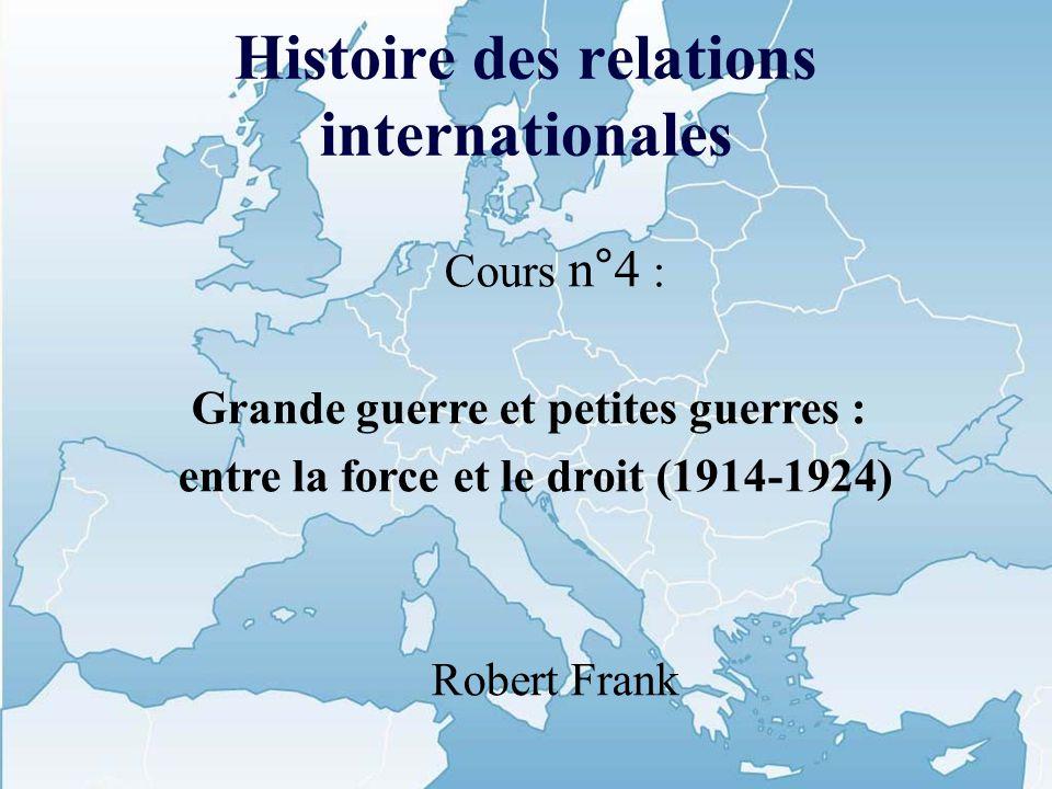 Histoire des relations internationales Cours n°4 : Grande guerre et petites guerres : entre la force et le droit (1914-1924) Robert Frank