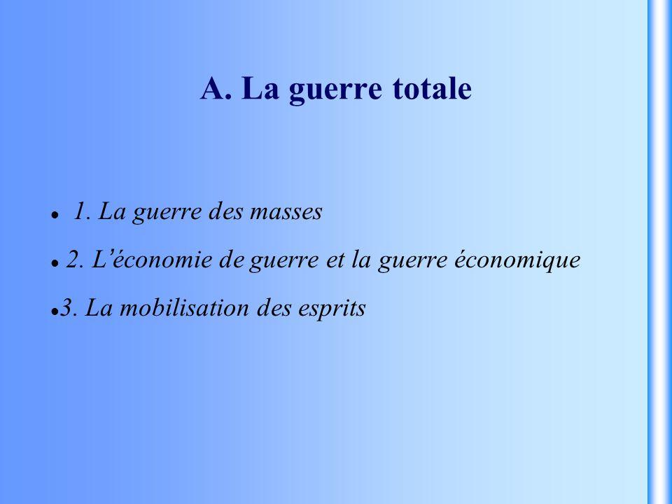 A. La guerre totale 1. La guerre des masses 2. L économie de guerre et la guerre économique 3. La mobilisation des esprits