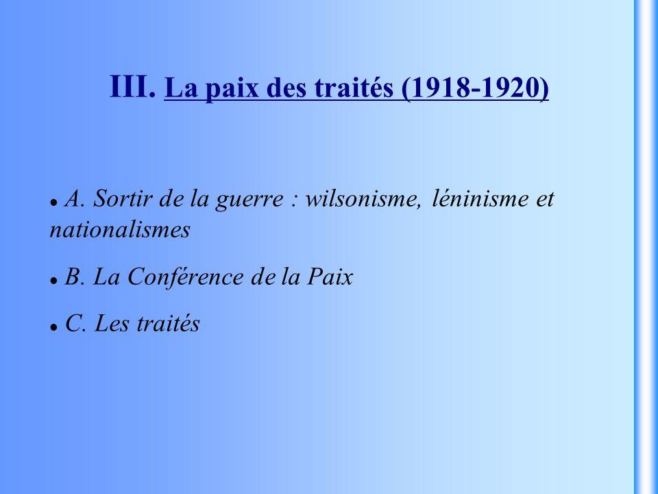 III. La paix des traités (1918-1920) A. Sortir de la guerre : wilsonisme, léninisme et nationalismes B. La Conférence de la Paix C. Les traités