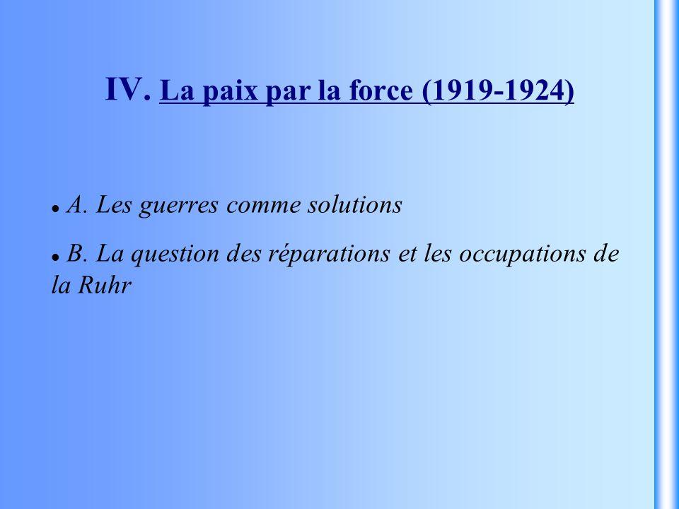 IV. La paix par la force (1919-1924) A. Les guerres comme solutions B. La question des réparations et les occupations de la Ruhr