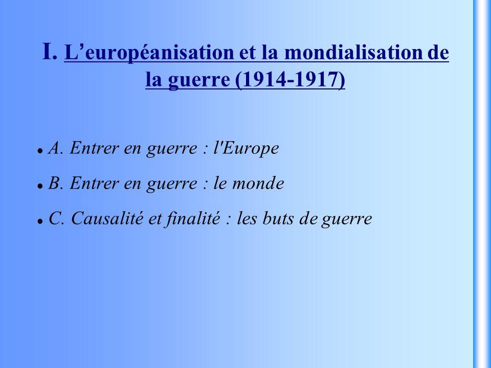 I. L européanisation et la mondialisation de la guerre (1914-1917) A. Entrer en guerre : l'Europe B. Entrer en guerre : le monde C. Causalité et final