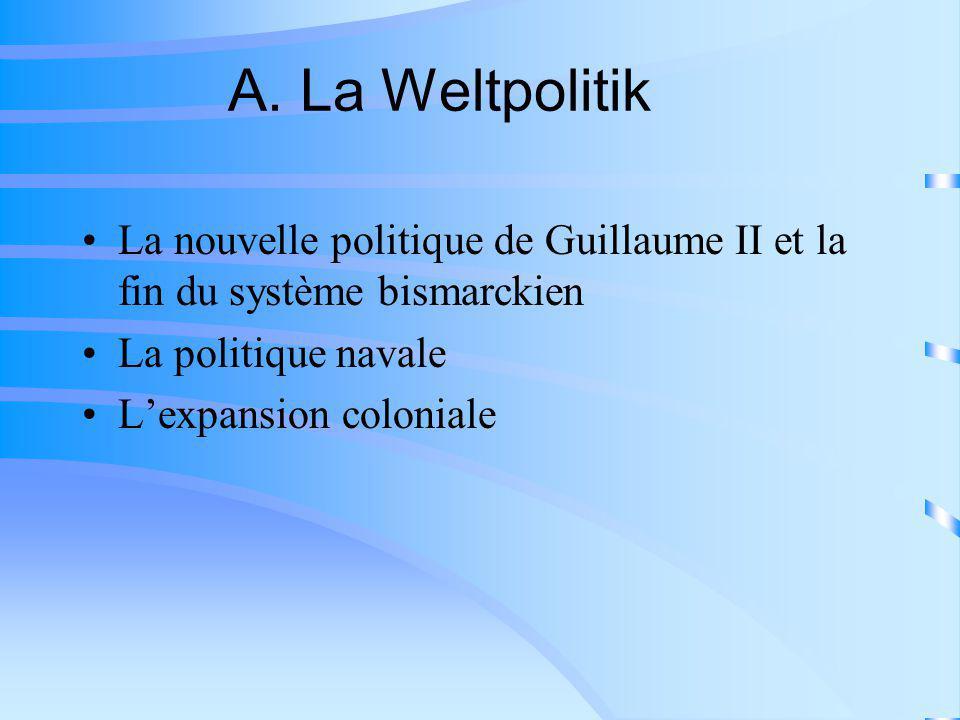 A. La Weltpolitik La nouvelle politique de Guillaume II et la fin du système bismarckien La politique navale Lexpansion coloniale