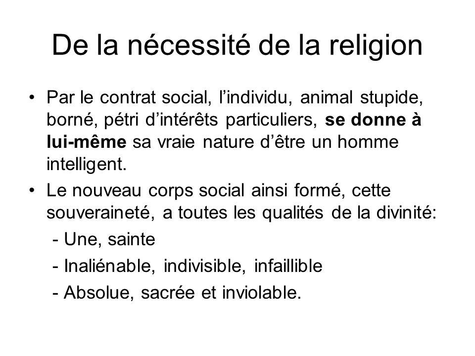 De la nécessité de la religion Par le contrat social, lindividu, animal stupide, borné, pétri dintérêts particuliers, se donne à lui-même sa vraie nat