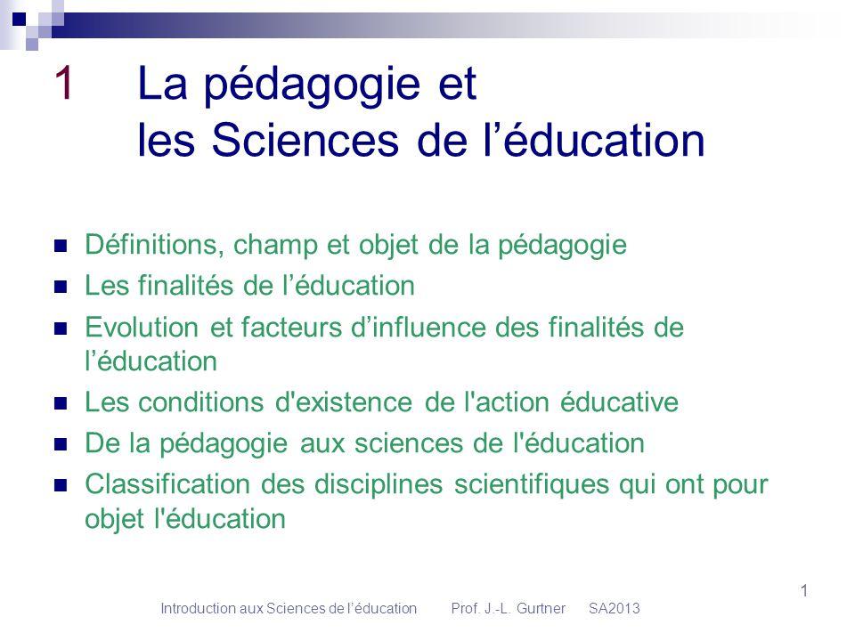 1 1 La pédagogie et les Sciences de léducation Définitions, champ et objet de la pédagogie Les finalités de léducation Evolution et facteurs dinfluenc