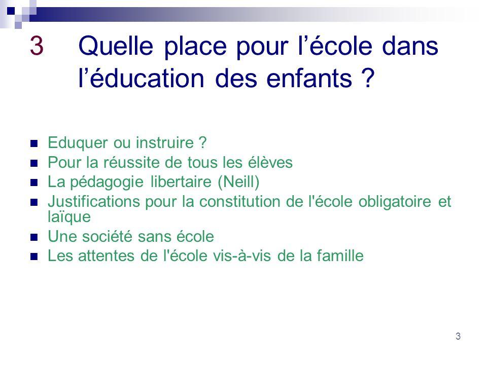 3 3Quelle place pour lécole dans léducation des enfants ? Eduquer ou instruire ? Pour la réussite de tous les élèves La pédagogie libertaire (Neill) J