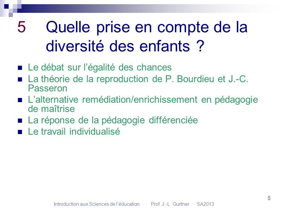 Introduction aux Sciences de léducation Prof. J.-L. Gurtner SA2013 5 5 Quelle prise en compte de la diversité des enfants ? Le débat sur légalité des