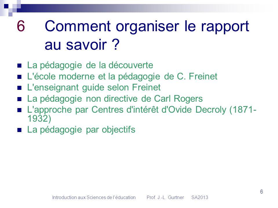 Introduction aux Sciences de léducation Prof. J.-L. Gurtner SA2013 6 6Comment organiser le rapport au savoir ? La pédagogie de la découverte L'école m