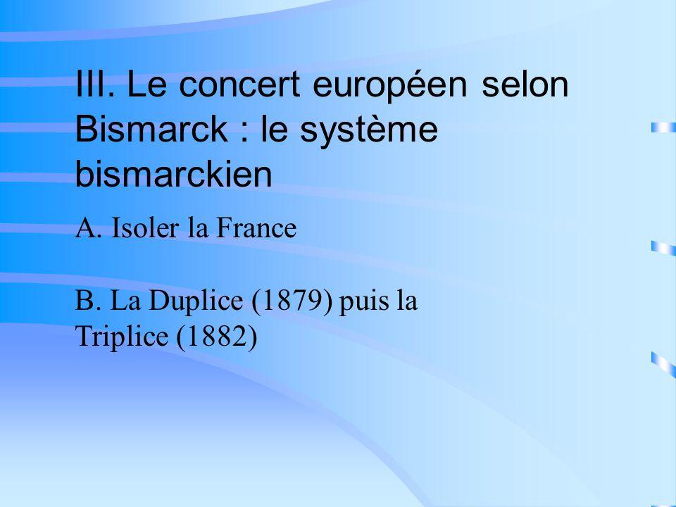 III. Le concert européen selon Bismarck : le système bismarckien A. Isoler la France B. La Duplice (1879) puis la Triplice (1882)