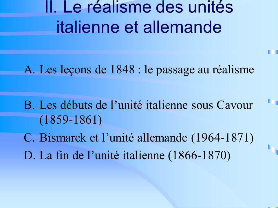 II. Le réalisme des unités italienne et allemande A.Les leçons de 1848 : le passage au réalisme B.Les débuts de lunité italienne sous Cavour (1859-186