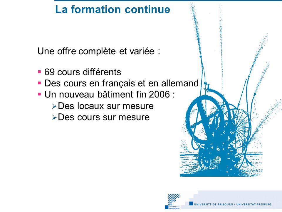 La formation continue Une offre complète et variée : 69 cours différents Des cours en français et en allemand Un nouveau bâtiment fin 2006 : Des locaux sur mesure Des cours sur mesure