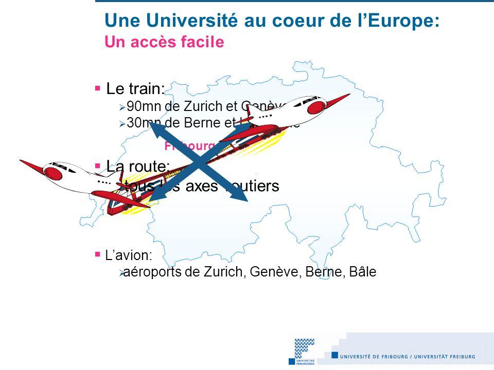 Une Université au coeur de lEurope: Un accès facile Lavion: aéroports de Zurich, Genève, Berne, Bâle Fribourg Le train: 90mn de Zurich et Genève 30mn de Berne et Lausanne La route: tous les axes routiers