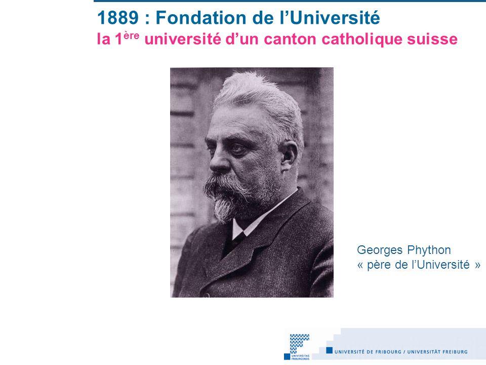 1889 : Fondation de lUniversité la 1 ère université dun canton catholique suisse Georges Phython « père de lUniversité »