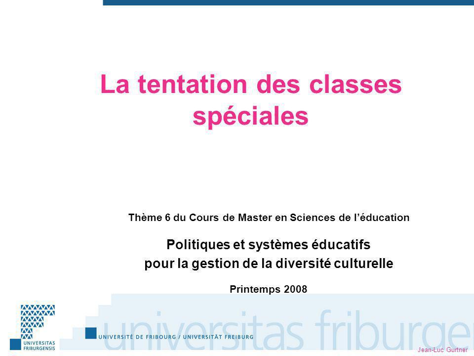 Jean-Luc Gurtner La tentation des classes spéciales Thème 6 du Cours de Master en Sciences de léducation Politiques et systèmes éducatifs pour la gestion de la diversité culturelle Printemps 2008