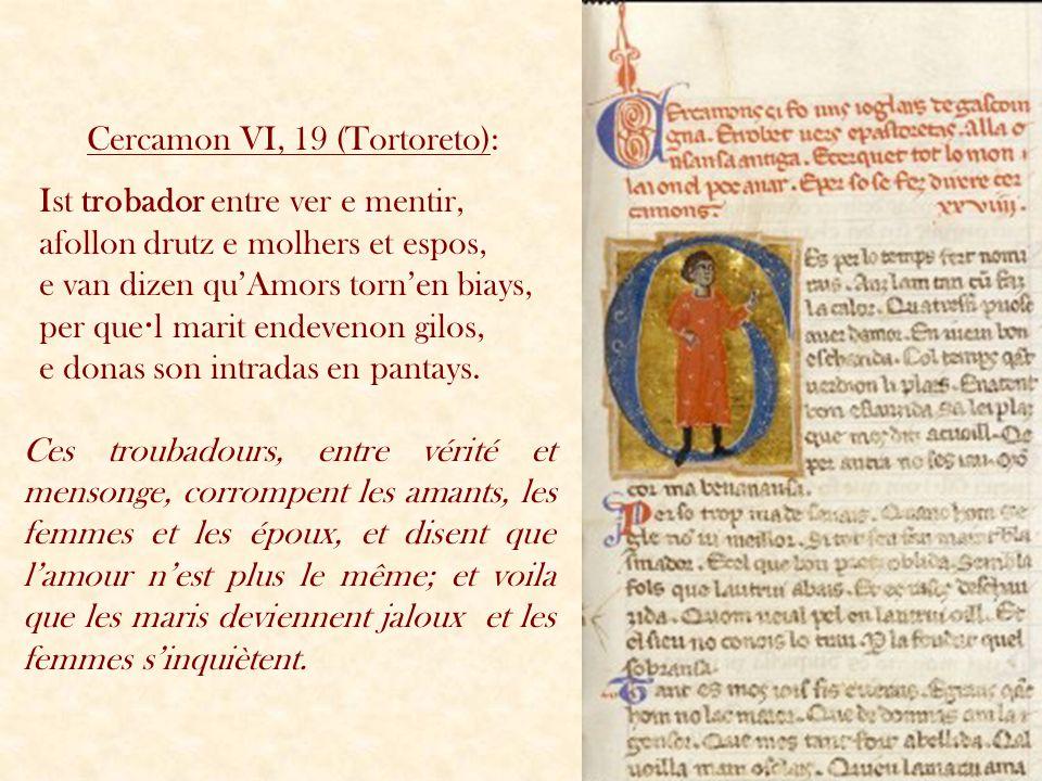 Cercamon VI, 19 (Tortoreto): Ist trobador entre ver e mentir, afollon drutz e molhers et espos, e van dizen quAmors tornen biays, per que l marit ende