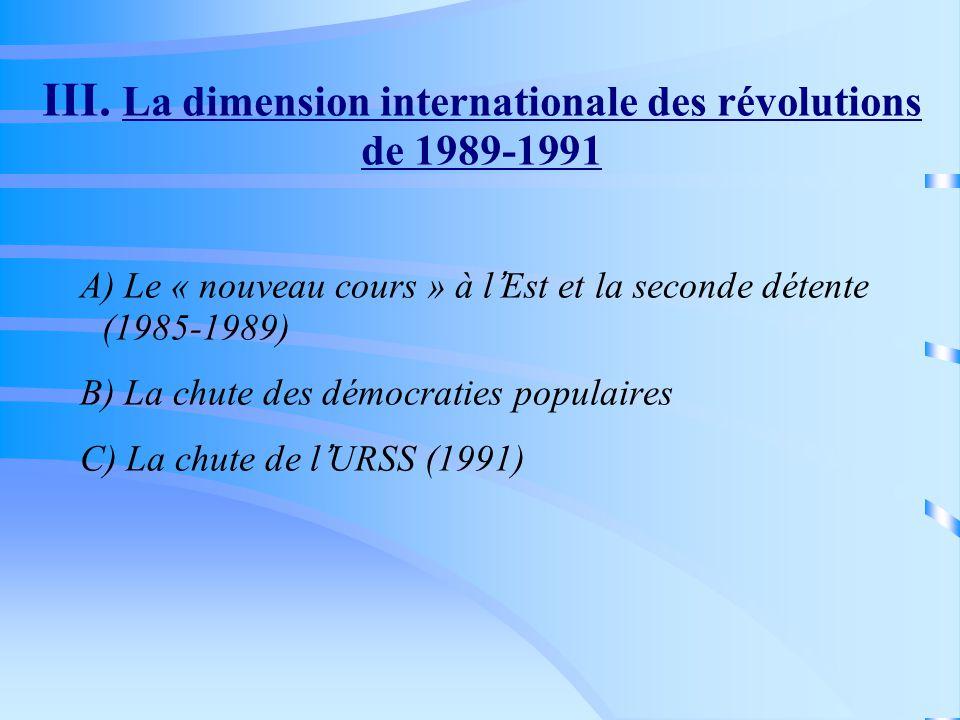 III. La dimension internationale des révolutions de 1989-1991 A) Le « nouveau cours » à lEst et la seconde détente (1985-1989) B) La chute des démocra