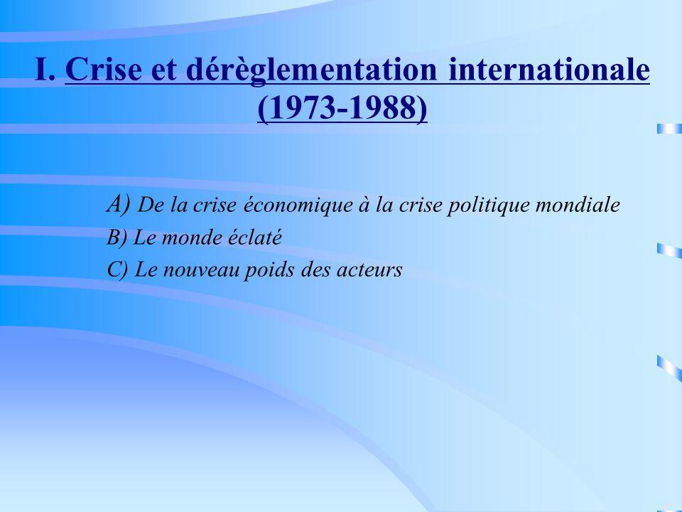 I. Crise et dérèglementation internationale (1973-1988) A) De la crise économique à la crise politique mondiale B) Le monde éclaté C) Le nouveau poids