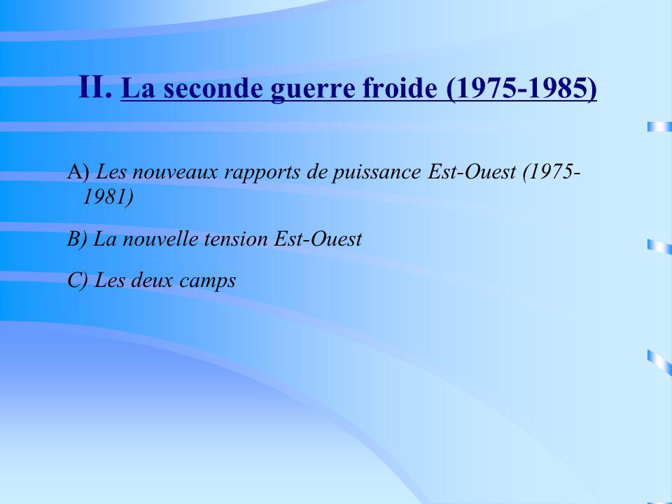 II. La seconde guerre froide (1975-1985) A) Les nouveaux rapports de puissance Est-Ouest (1975- 1981) B) La nouvelle tension Est-Ouest C) Les deux cam
