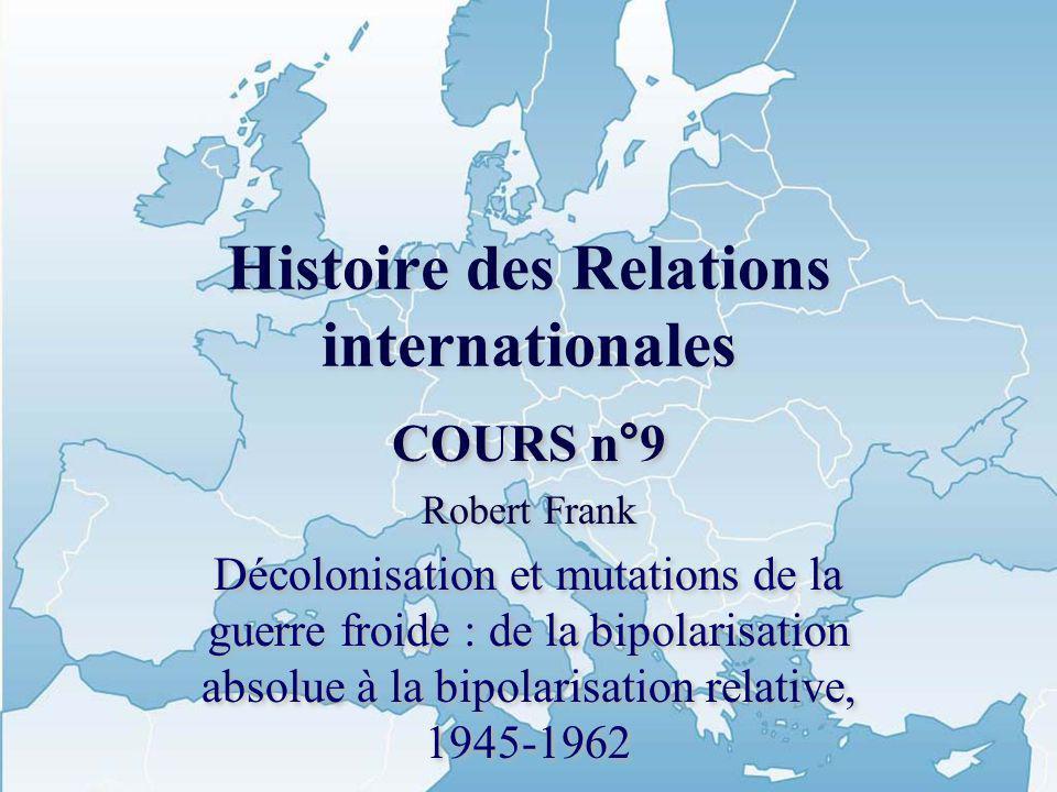Histoire des Relations internationales COURS n°9 Robert Frank Décolonisation et mutations de la guerre froide : de la bipolarisation absolue à la bipo