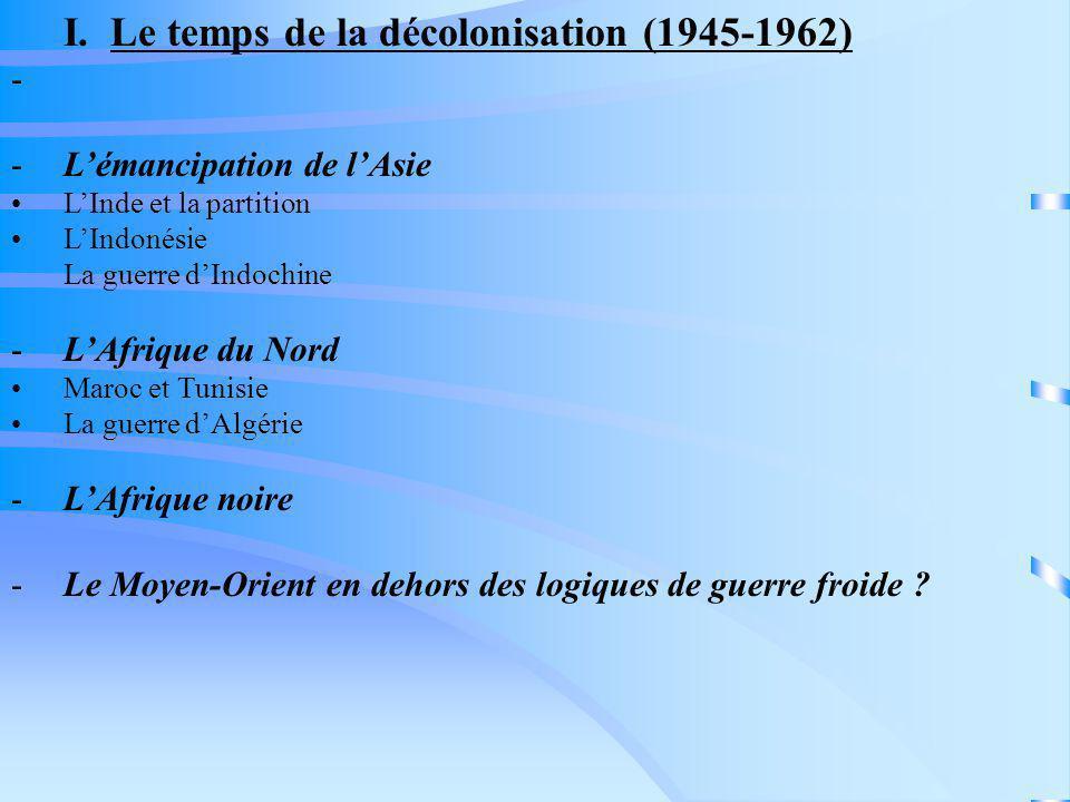 I. Le temps de la décolonisation (1945-1962) - -Lémancipation de lAsie LInde et la partition LIndonésie La guerre dIndochine -LAfrique du Nord Maroc e