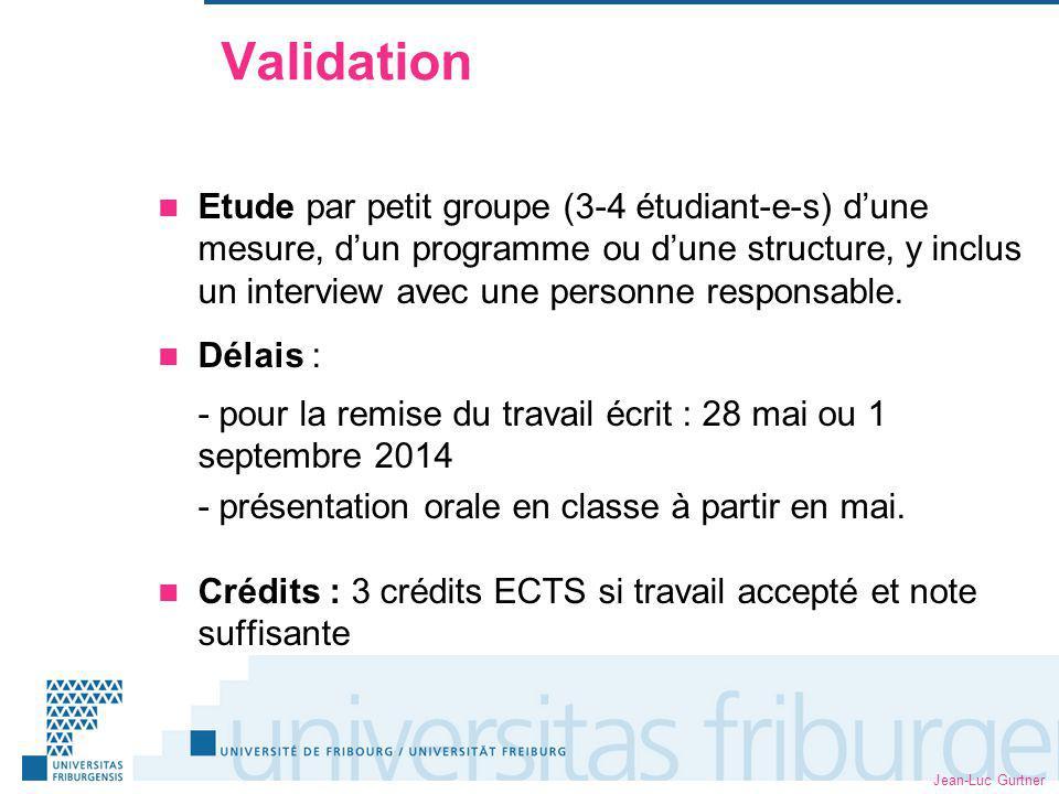 Jean-Luc Gurtner Validation Etude par petit groupe (3-4 étudiant-e-s) dune mesure, dun programme ou dune structure, y inclus un interview avec une personne responsable.