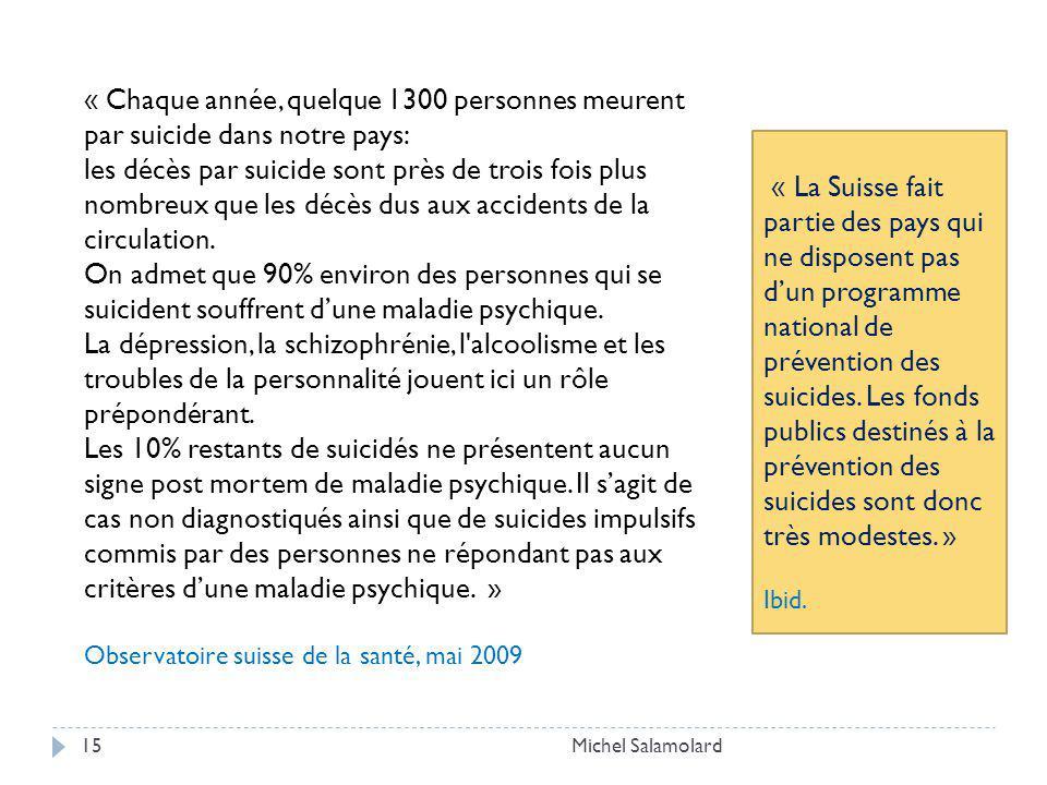 Michel Salamolard15 « Chaque année, quelque 1300 personnes meurent par suicide dans notre pays: les décès par suicide sont près de trois fois plus nombreux que les décès dus aux accidents de la circulation.