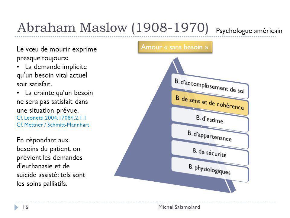 Abraham Maslow (1908-1970) 16Michel Salamolard Psychologue américain Amour « sans besoin » Le vœu de mourir exprime presque toujours: La demande implicite quun besoin vital actuel soit satisfait.