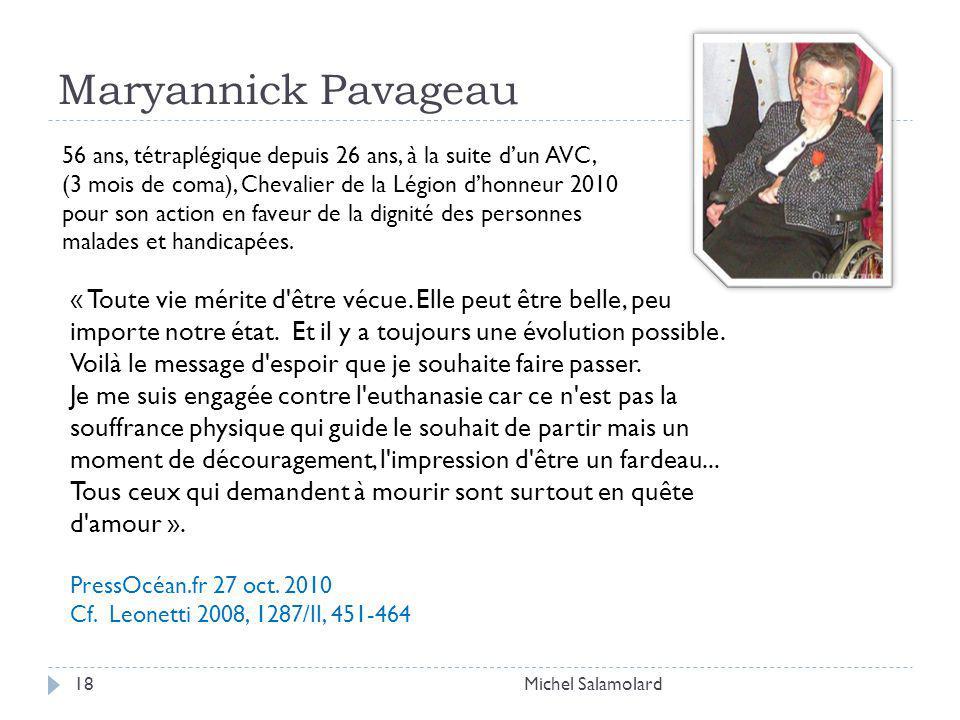 Maryannick Pavageau Michel Salamolard18 56 ans, tétraplégique depuis 26 ans, à la suite dun AVC, (3 mois de coma), Chevalier de la Légion dhonneur 2010 pour son action en faveur de la dignité des personnes malades et handicapées.