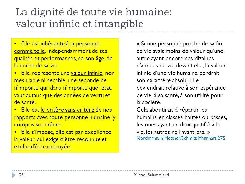 La dignité de toute vie humaine: valeur infinie et intangible Michel Salamolard33 Elle est inhérente à la personne comme telle, indépendamment de ses qualités et performances, de son âge, de la durée de sa vie.