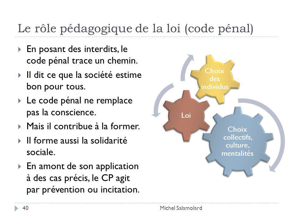 Le rôle pédagogique de la loi (code pénal) Michel Salamolard40 En posant des interdits, le code pénal trace un chemin.